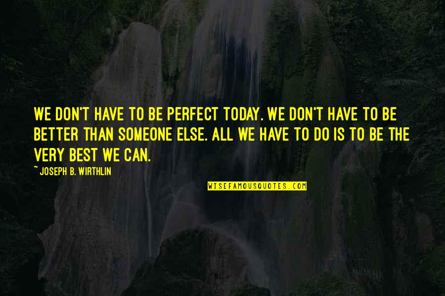 All The Best Quotes By Joseph B. Wirthlin: We don't have to be perfect today. We