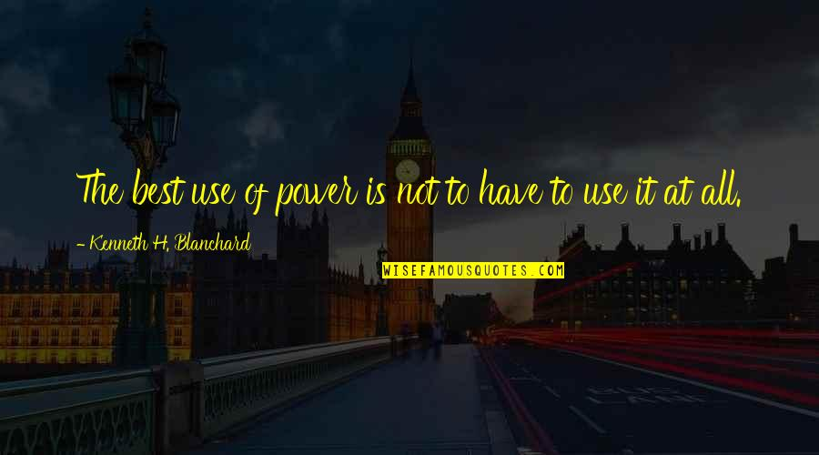 All The Best Quotes By Kenneth H. Blanchard: The best use of power is not to