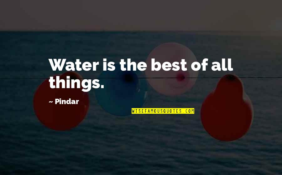 All The Best Quotes By Pindar: Water is the best of all things.