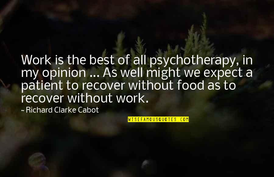 All The Best Quotes By Richard Clarke Cabot: Work is the best of all psychotherapy, in