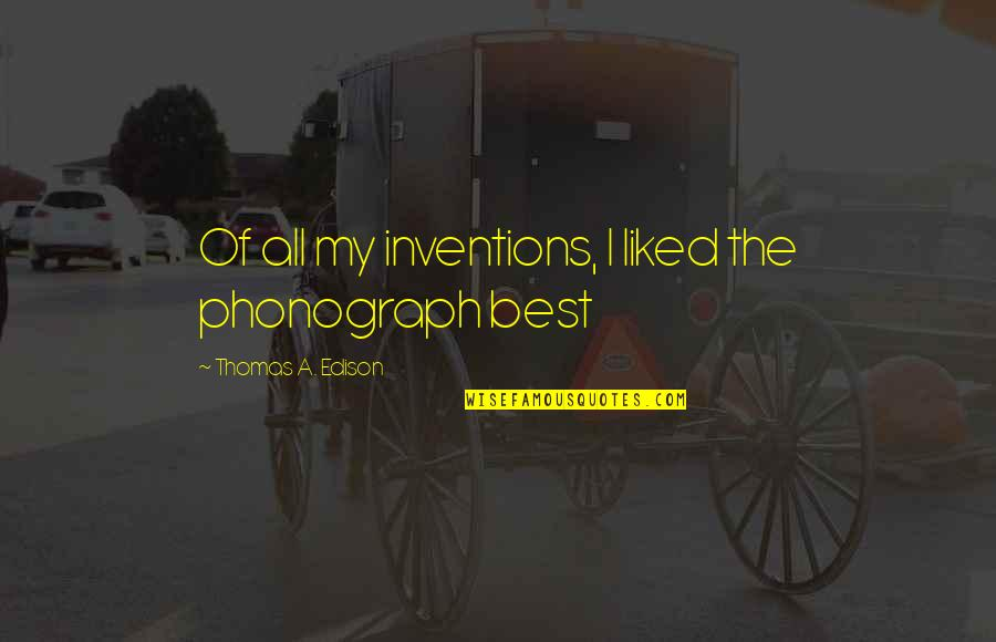 All The Best Quotes By Thomas A. Edison: Of all my inventions, I liked the phonograph