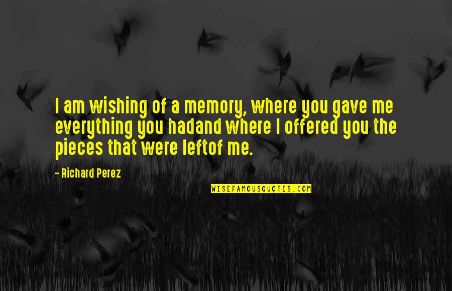 All The Memories We Had Quotes By Richard Perez: I am wishing of a memory, where you