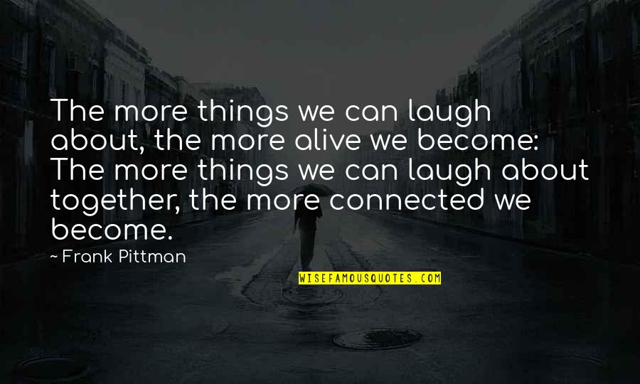 All Things Connected Quotes By Frank Pittman: The more things we can laugh about, the