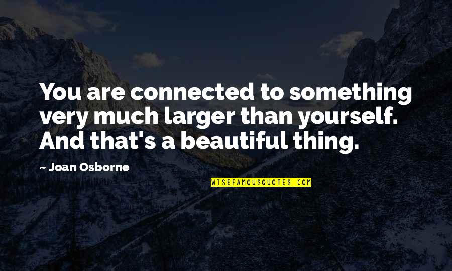 All Things Connected Quotes By Joan Osborne: You are connected to something very much larger