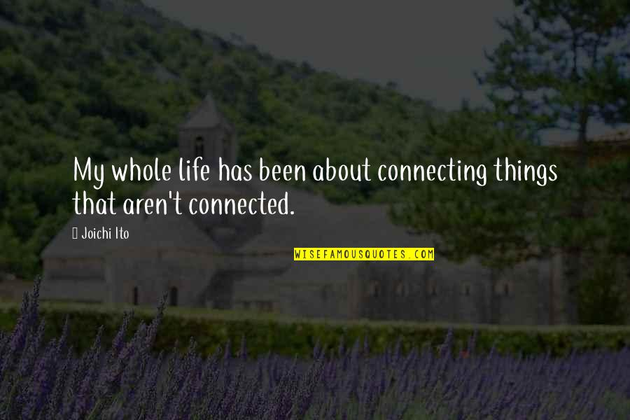 All Things Connected Quotes By Joichi Ito: My whole life has been about connecting things