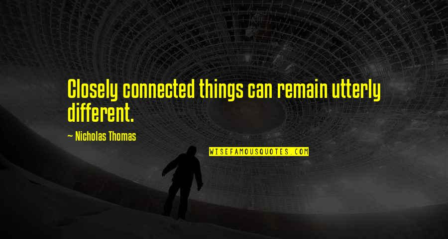 All Things Connected Quotes By Nicholas Thomas: Closely connected things can remain utterly different.
