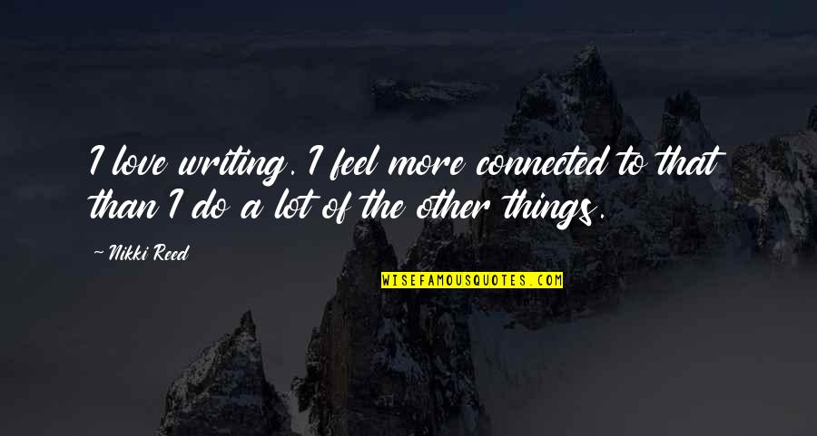 All Things Connected Quotes By Nikki Reed: I love writing. I feel more connected to