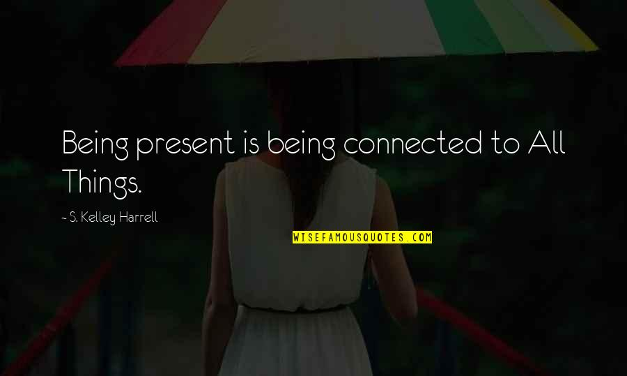 All Things Connected Quotes By S. Kelley Harrell: Being present is being connected to All Things.