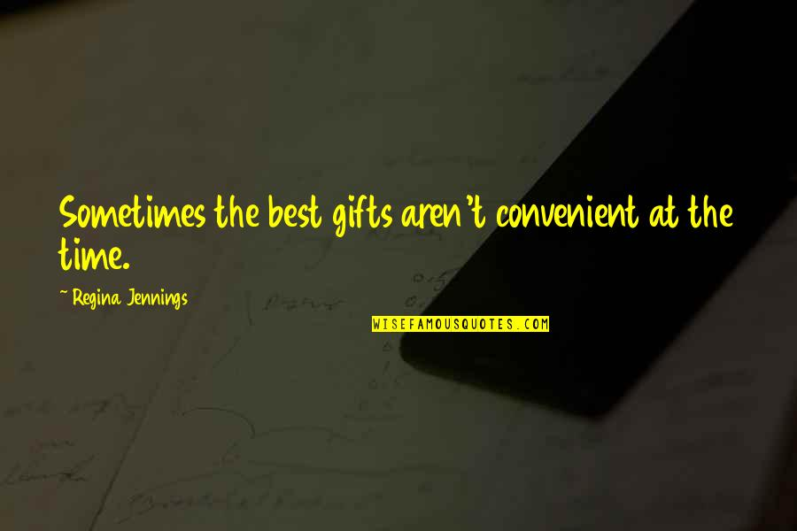 All Time Best Ever Quotes By Regina Jennings: Sometimes the best gifts aren't convenient at the
