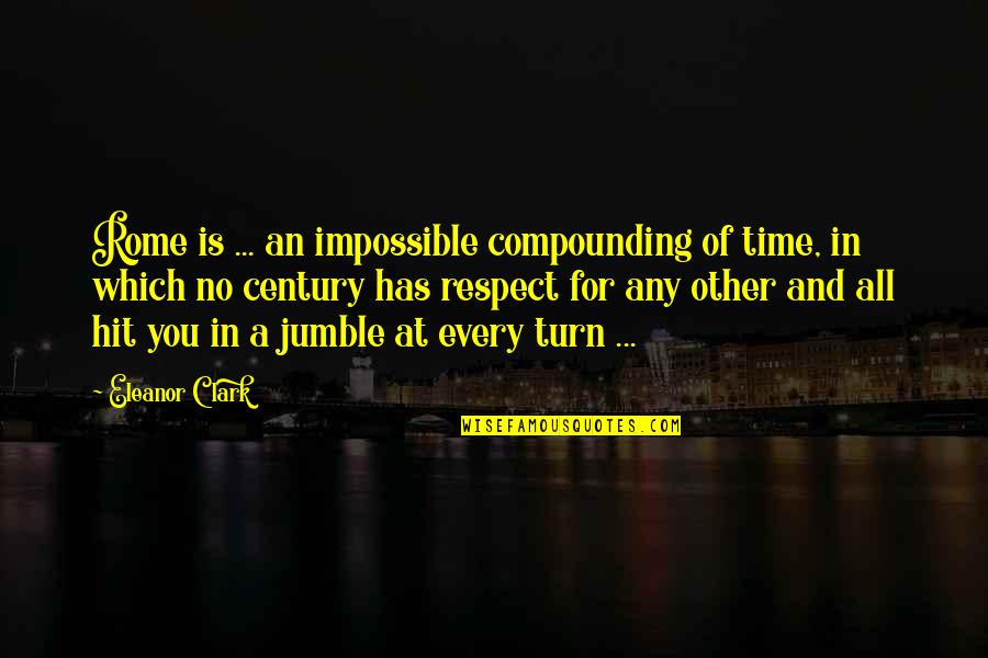 All Time Hit Quotes By Eleanor Clark: Rome is ... an impossible compounding of time,