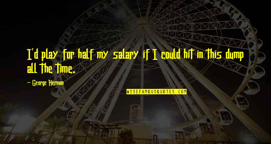 All Time Hit Quotes By George Herman: I'd play for half my salary if I