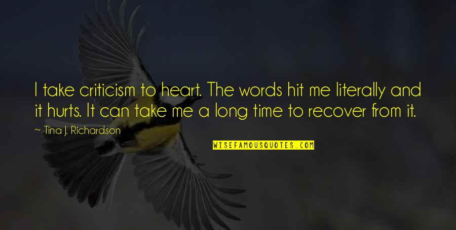 All Time Hit Quotes By Tina J. Richardson: I take criticism to heart. The words hit