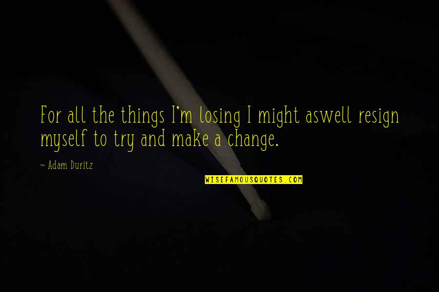 All To Myself Quotes By Adam Duritz: For all the things I'm losing I might