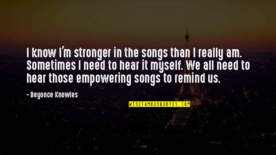 All To Myself Quotes By Beyonce Knowles: I know I'm stronger in the songs than
