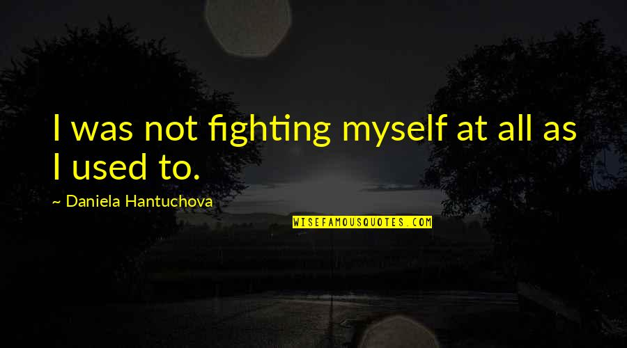 All To Myself Quotes By Daniela Hantuchova: I was not fighting myself at all as