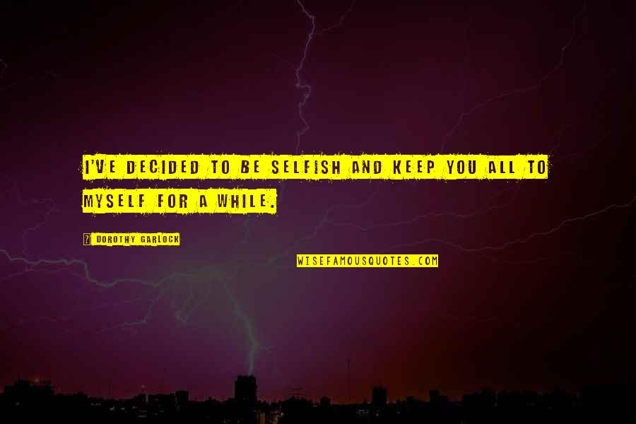 All To Myself Quotes By Dorothy Garlock: I've decided to be selfish and keep you