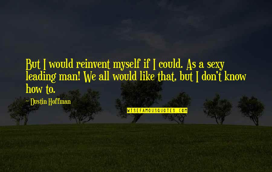 All To Myself Quotes By Dustin Hoffman: But I would reinvent myself if I could.