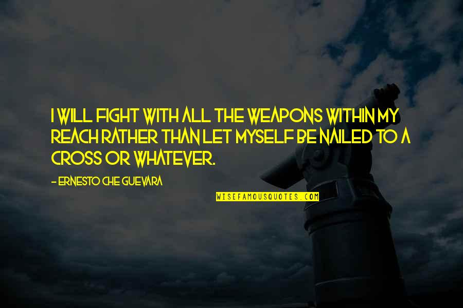 All To Myself Quotes By Ernesto Che Guevara: I will fight with all the weapons within