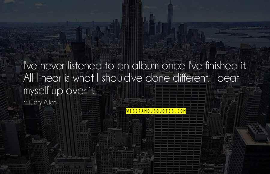 All To Myself Quotes By Gary Allan: I've never listened to an album once I've