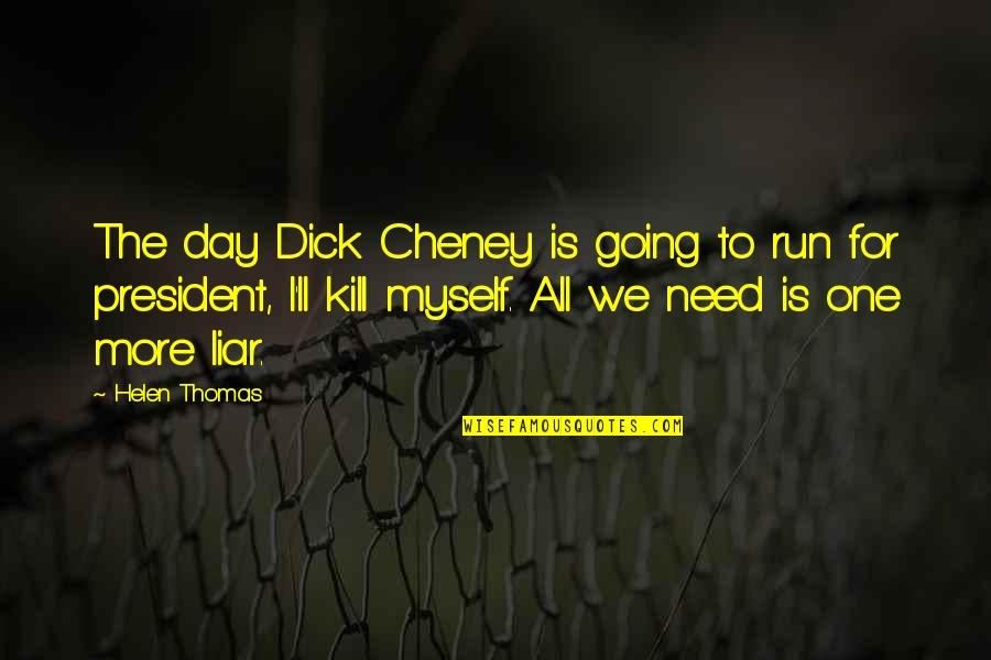 All To Myself Quotes By Helen Thomas: The day Dick Cheney is going to run