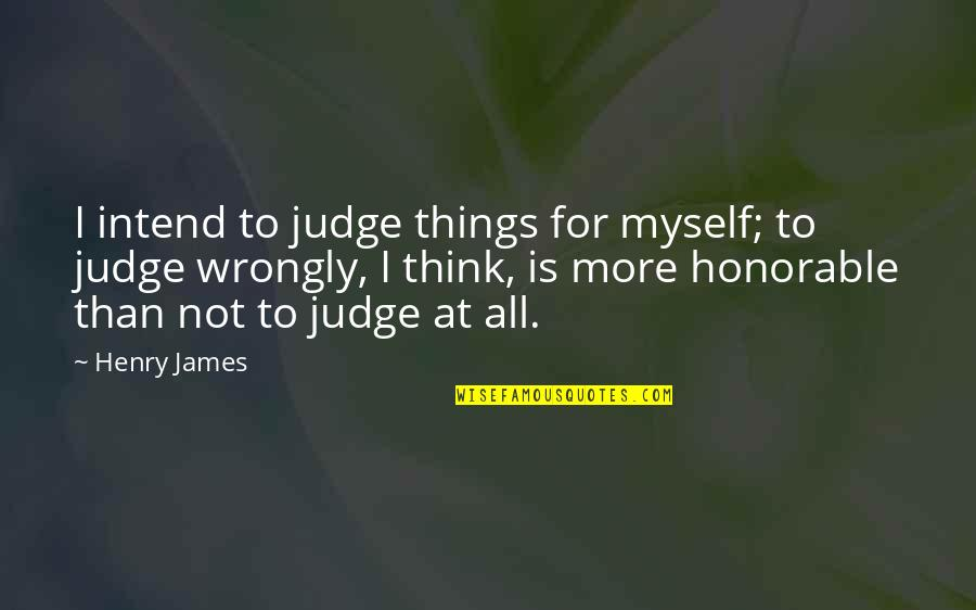 All To Myself Quotes By Henry James: I intend to judge things for myself; to