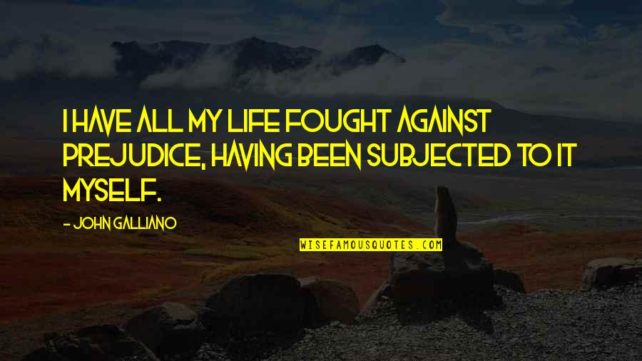 All To Myself Quotes By John Galliano: I have all my life fought against prejudice,