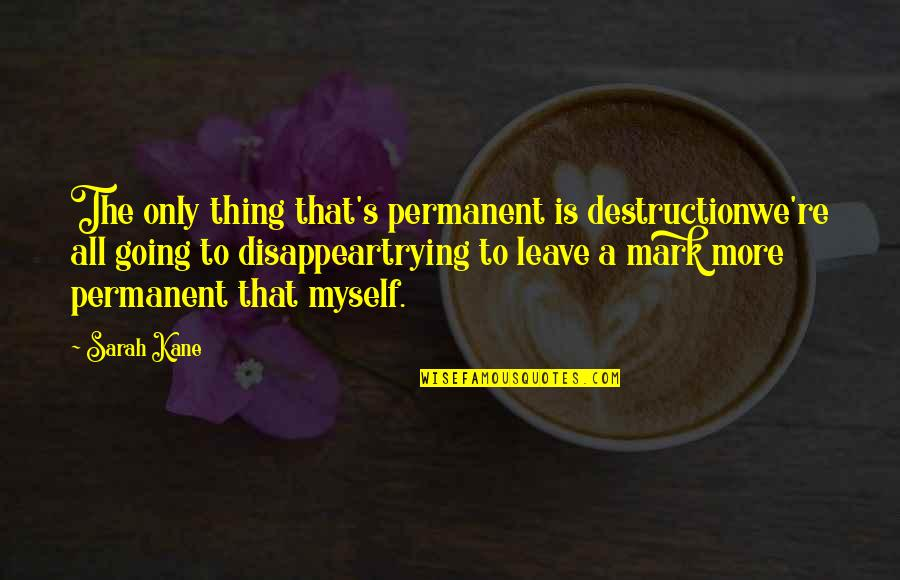 All To Myself Quotes By Sarah Kane: The only thing that's permanent is destructionwe're all