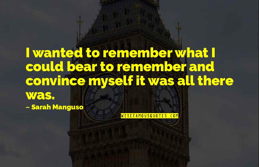 All To Myself Quotes By Sarah Manguso: I wanted to remember what I could bear