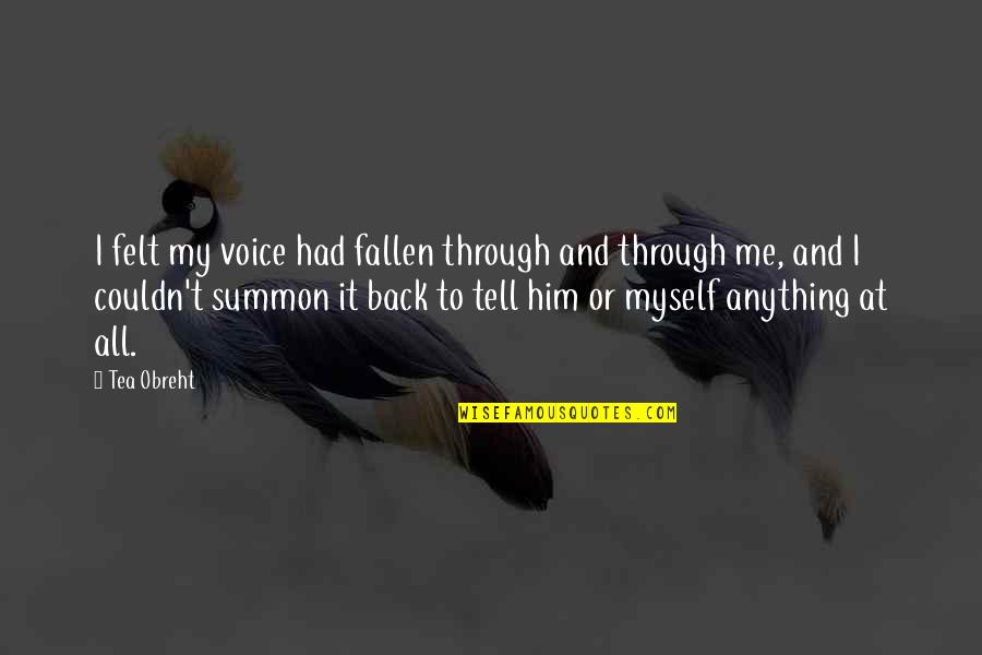 All To Myself Quotes By Tea Obreht: I felt my voice had fallen through and