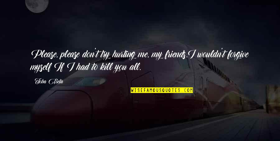 All To Myself Quotes By Toba Beta: Please, please don't try hurting me, my friends.I