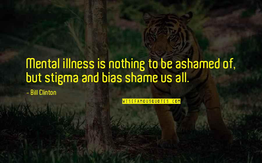 All To Nothing Quotes By Bill Clinton: Mental illness is nothing to be ashamed of,