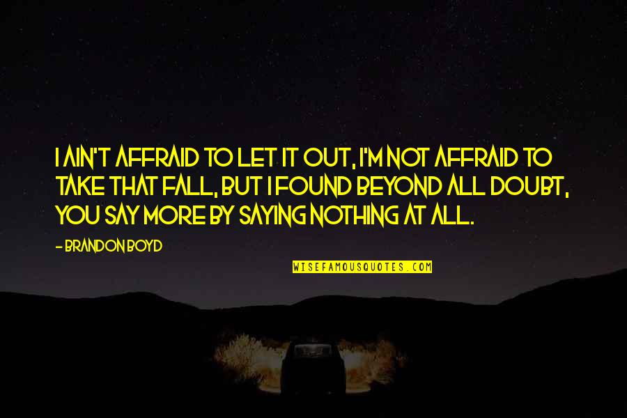All To Nothing Quotes By Brandon Boyd: I ain't affraid to let it out, i'm