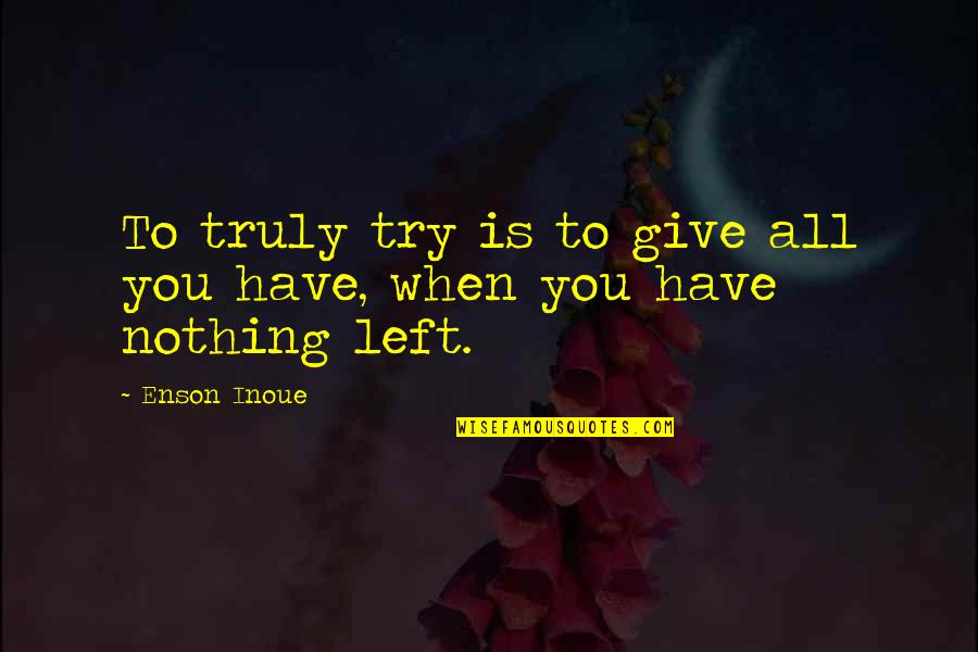 All To Nothing Quotes By Enson Inoue: To truly try is to give all you