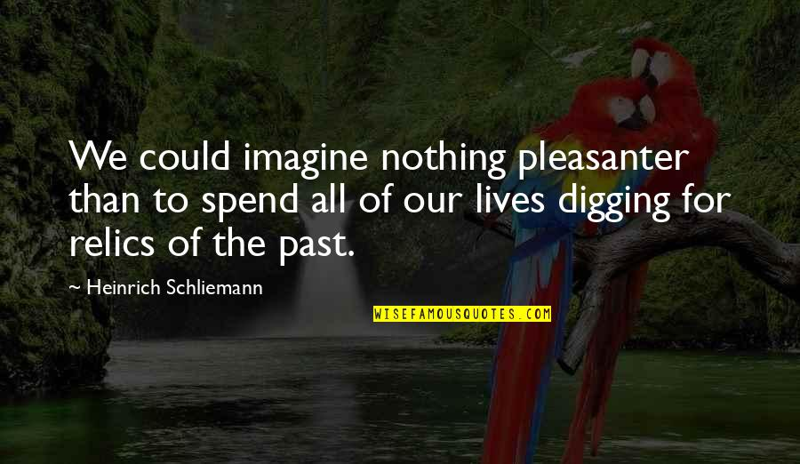All To Nothing Quotes By Heinrich Schliemann: We could imagine nothing pleasanter than to spend