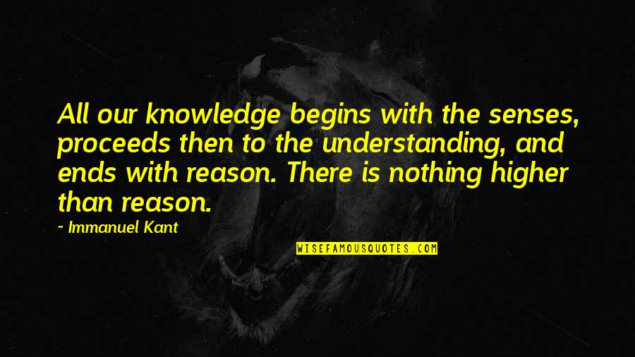 All To Nothing Quotes By Immanuel Kant: All our knowledge begins with the senses, proceeds