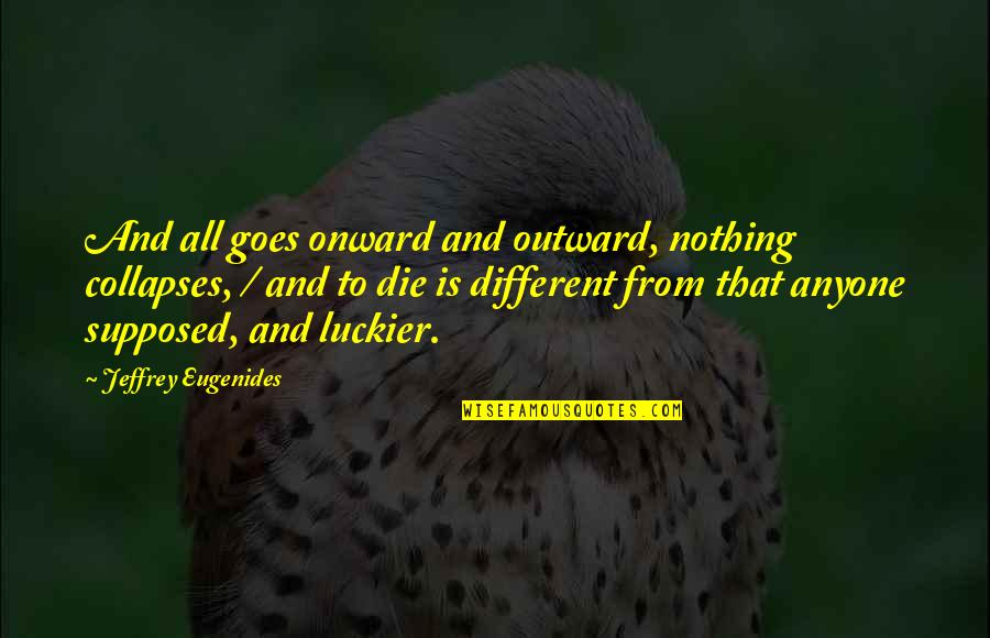 All To Nothing Quotes By Jeffrey Eugenides: And all goes onward and outward, nothing collapses,