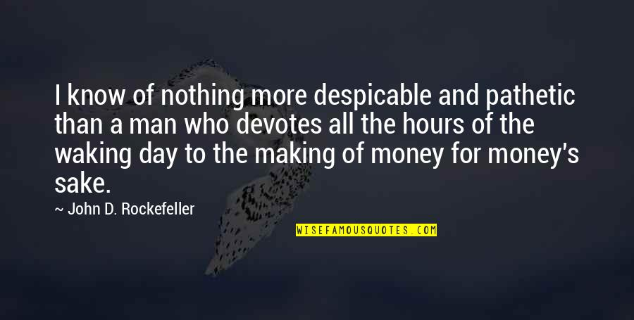 All To Nothing Quotes By John D. Rockefeller: I know of nothing more despicable and pathetic