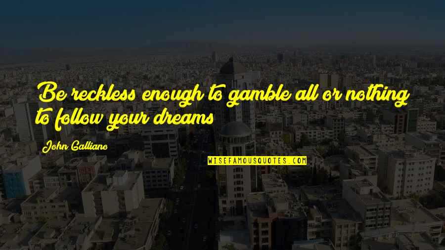 All To Nothing Quotes By John Galliano: Be reckless enough to gamble all or nothing