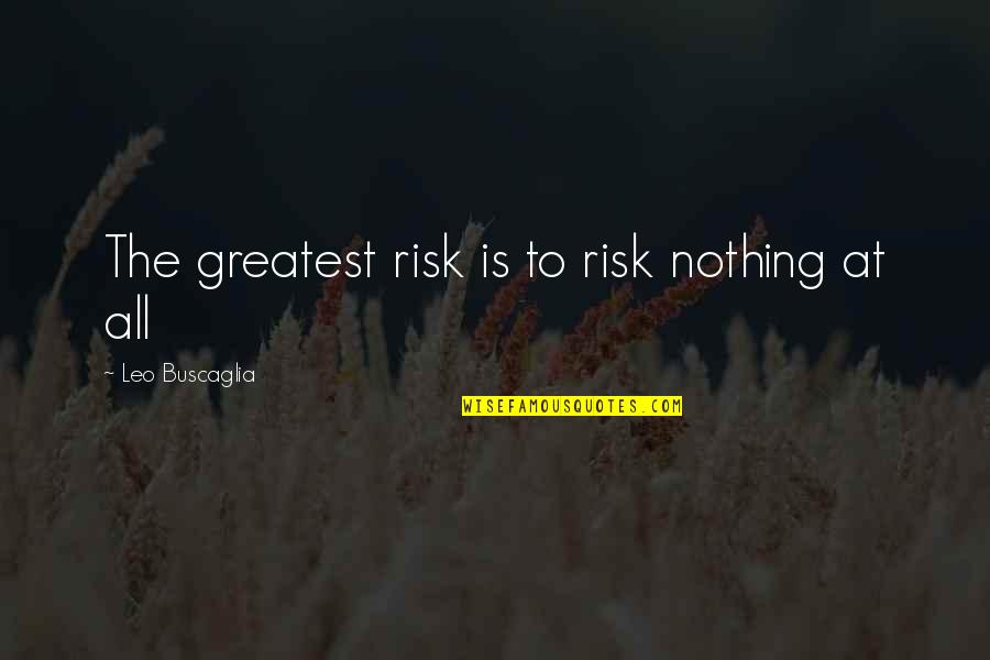 All To Nothing Quotes By Leo Buscaglia: The greatest risk is to risk nothing at