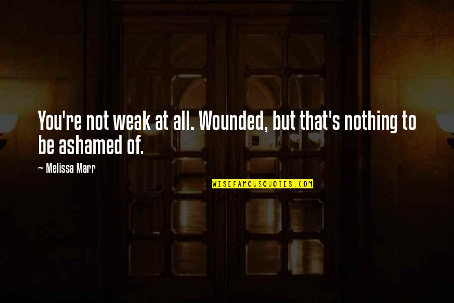 All To Nothing Quotes By Melissa Marr: You're not weak at all. Wounded, but that's