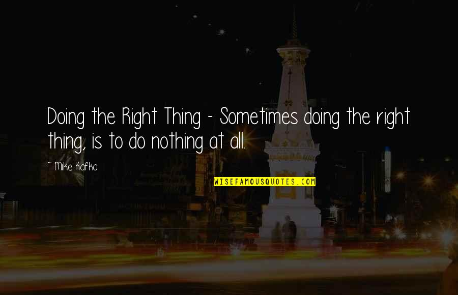All To Nothing Quotes By Mike Kafka: Doing the Right Thing - Sometimes doing the