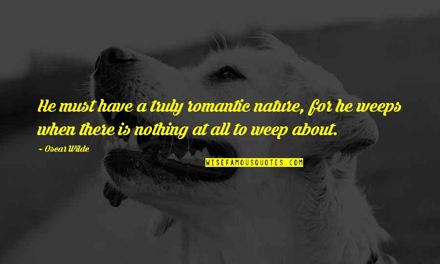 All To Nothing Quotes By Oscar Wilde: He must have a truly romantic nature, for