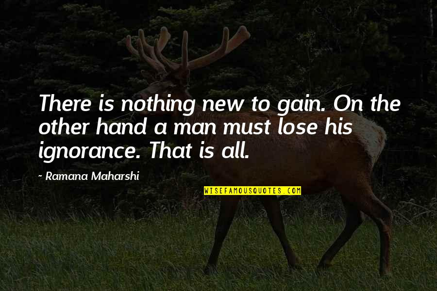 All To Nothing Quotes By Ramana Maharshi: There is nothing new to gain. On the