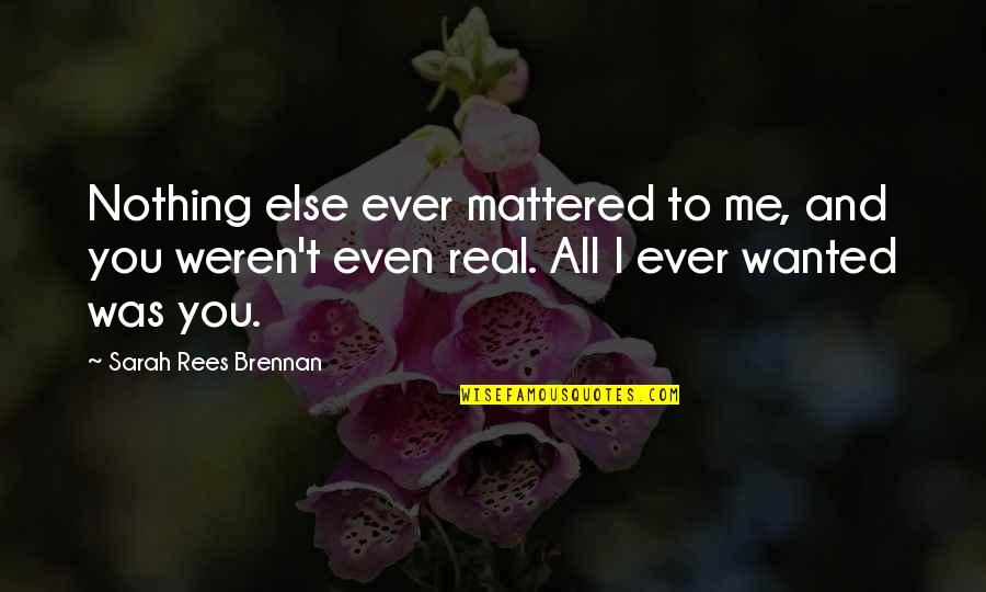 All To Nothing Quotes By Sarah Rees Brennan: Nothing else ever mattered to me, and you