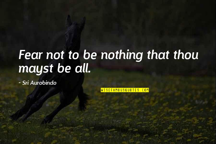 All To Nothing Quotes By Sri Aurobindo: Fear not to be nothing that thou mayst