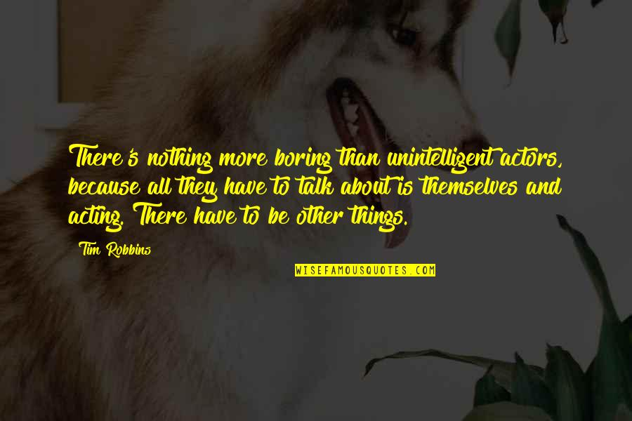 All To Nothing Quotes By Tim Robbins: There's nothing more boring than unintelligent actors, because