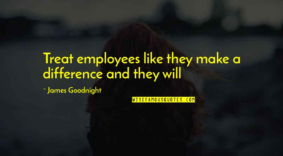 All Types Of Friendship Quotes By James Goodnight: Treat employees like they make a difference and