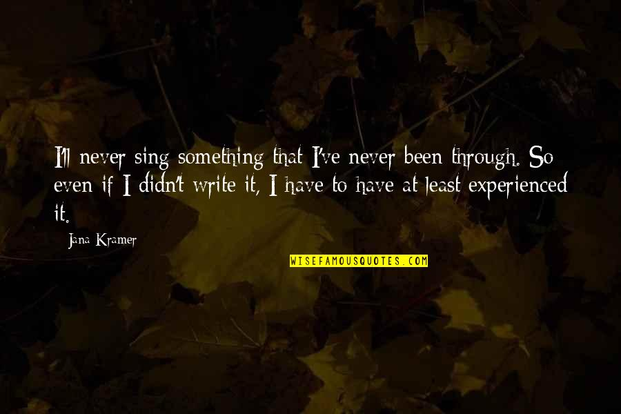 All We Have Been Through Quotes By Jana Kramer: I'll never sing something that I've never been