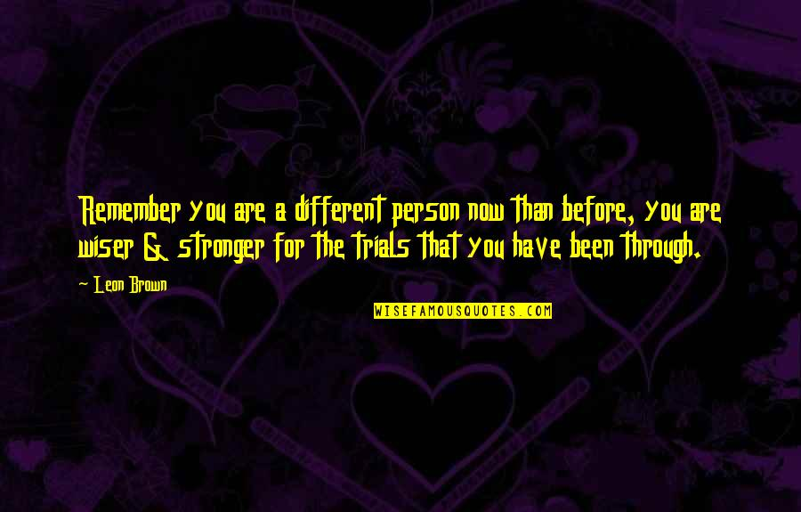 All We Have Been Through Quotes By Leon Brown: Remember you are a different person now than