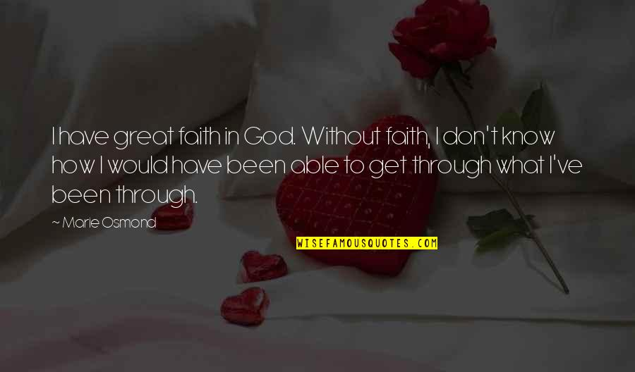 All We Have Been Through Quotes By Marie Osmond: I have great faith in God. Without faith,